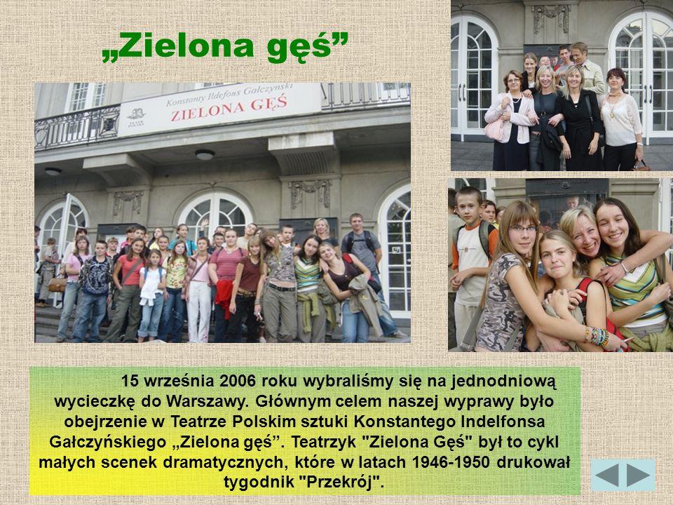 Zielona gęś 15 września 2006 roku wybraliśmy się na jednodniową wycieczkę do Warszawy. Głównym celem naszej wyprawy było obejrzenie w Teatrze Polskim