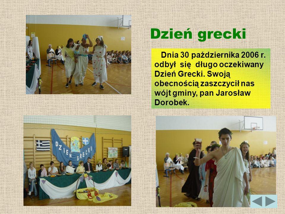 Dnia 30 października 2006 r. odbył się długo oczekiwany Dzień Grecki. Swoją obecnością zaszczycił nas wójt gminy, pan Jarosław Dorobek. Dzień grecki