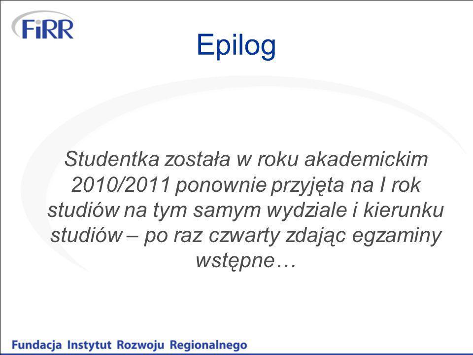Epilog Studentka została w roku akademickim 2010/2011 ponownie przyjęta na I rok studiów na tym samym wydziale i kierunku studiów – po raz czwarty zda
