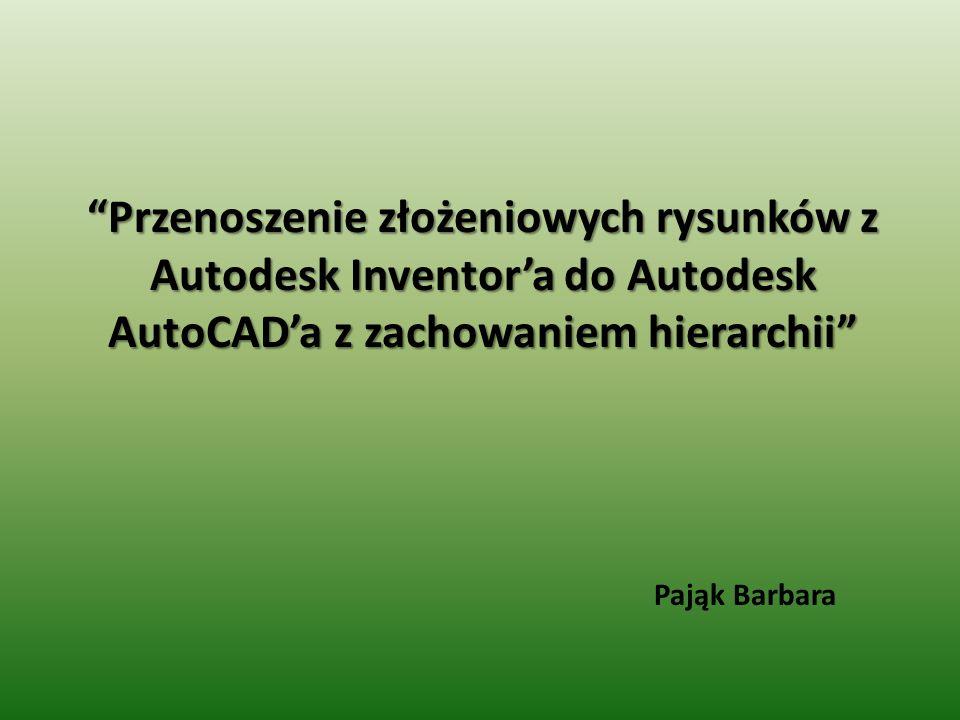 Przenoszenie złożeniowych rysunków z Autodesk Inventora do Autodesk AutoCADa z zachowaniem hierarchii Pająk Barbara