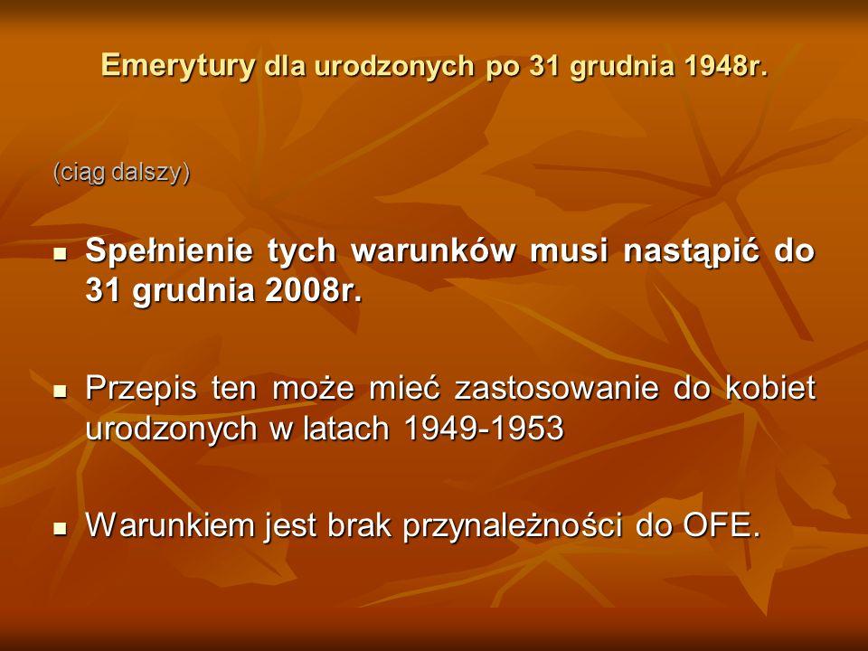 Emerytury dla urodzonych po 31 grudnia 1948r. (ciąg dalszy) Spełnienie tych warunków musi nastąpić do 31 grudnia 2008r. Spełnienie tych warunków musi