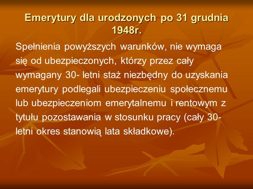 Emerytury dla urodzonych po 31 grudnia 1948r. Spełnienia powyższych warunków, nie wymaga się od ubezpieczonych, którzy przez cały wymagany 30- letni s