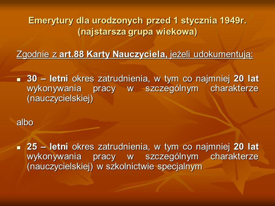 Emerytury dla urodzonych przed 1 stycznia 1949r. (najstarsza grupa wiekowa) Zgodnie z art.88 Karty Nauczyciela, jeżeli udokumentują: 30 – letni okres