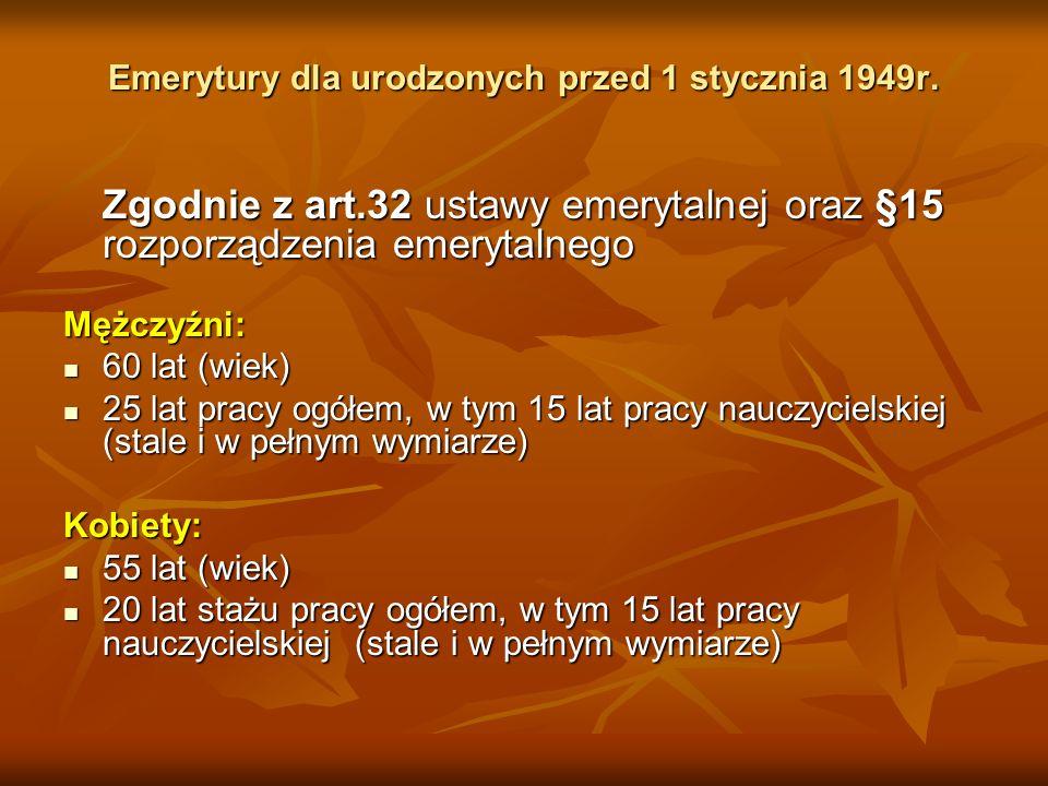 Emerytury dla urodzonych przed 1 stycznia 1949r. Emerytury dla urodzonych przed 1 stycznia 1949r. Zgodnie z art.32 ustawy emerytalnej oraz §15 rozporz