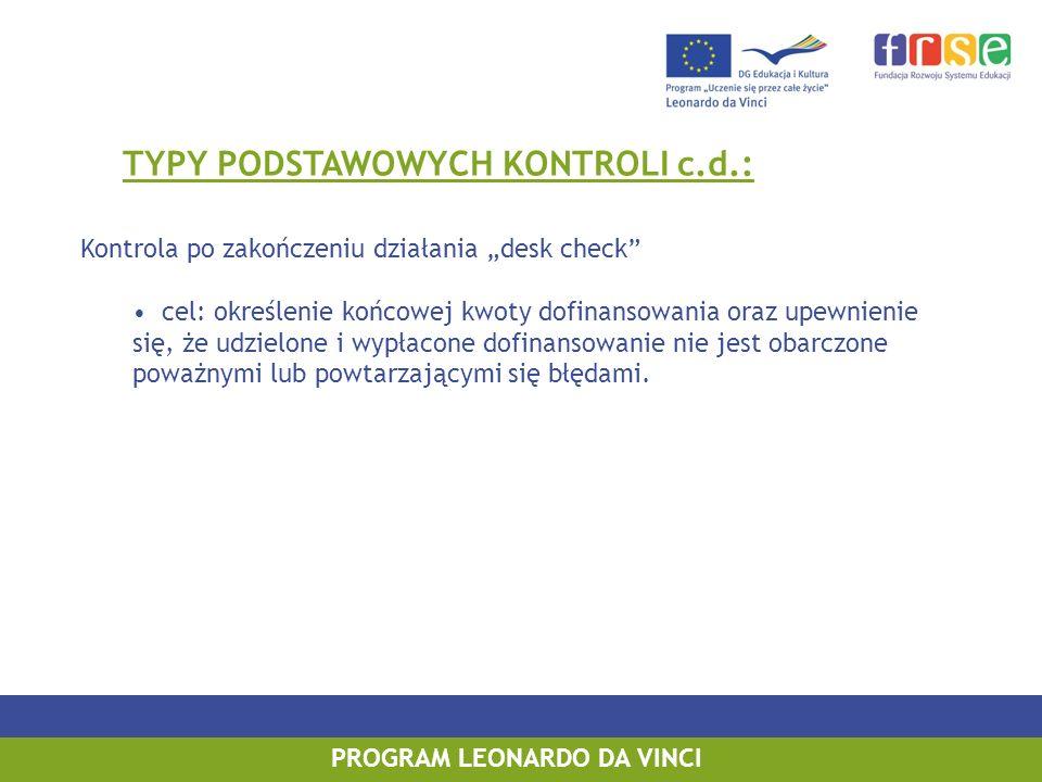 PROGRAM LEONARDO DA VINCI TYPY PODSTAWOWYCH KONTROLI c.d.: Kontrola po zakończeniu działania desk check cel: określenie końcowej kwoty dofinansowania