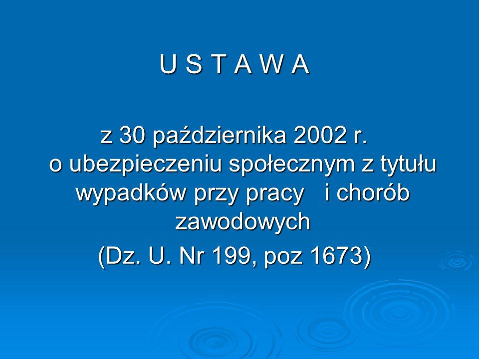U S T A W A z 30 października 2002 r. o ubezpieczeniu społecznym z tytułu wypadków przy pracy i chorób zawodowych (Dz. U. Nr 199, poz 1673)