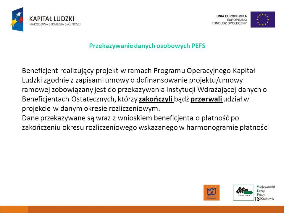 13 Przekazywanie danych osobowych PEFS Beneficjent realizujący projekt w ramach Programu Operacyjnego Kapitał Ludzki zgodnie z zapisami umowy o dofinansowanie projektu/umowy ramowej zobowiązany jest do przekazywania Instytucji Wdrażającej danych o Beneficjentach Ostatecznych, którzy zakończyli bądź przerwali udział w projekcie w danym okresie rozliczeniowym.