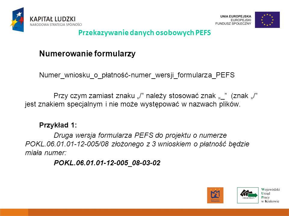 Przekazywanie danych osobowych PEFS Numerowanie formularzy Numer_wniosku_o_płatność-numer_wersji_formularza_PEFS Przy czym zamiast znaku / należy stosować znak _ (znak / jest znakiem specjalnym i nie może występować w nazwach plików.