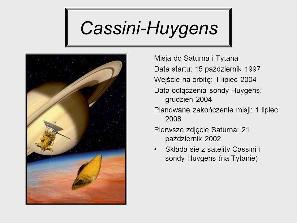Cassini-Huygens Misja do Saturna i Tytana Data startu: 15 październik 1997 Wejście na orbitę: 1 lipiec 2004 Data odłączenia sondy Huygens: grudzień 20