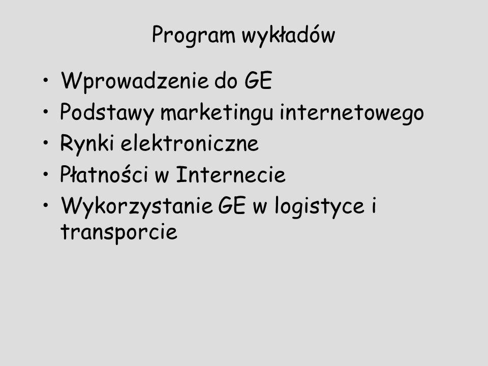 Program wykładów Wprowadzenie do GE Podstawy marketingu internetowego Rynki elektroniczne Płatności w Internecie Wykorzystanie GE w logistyce i transp