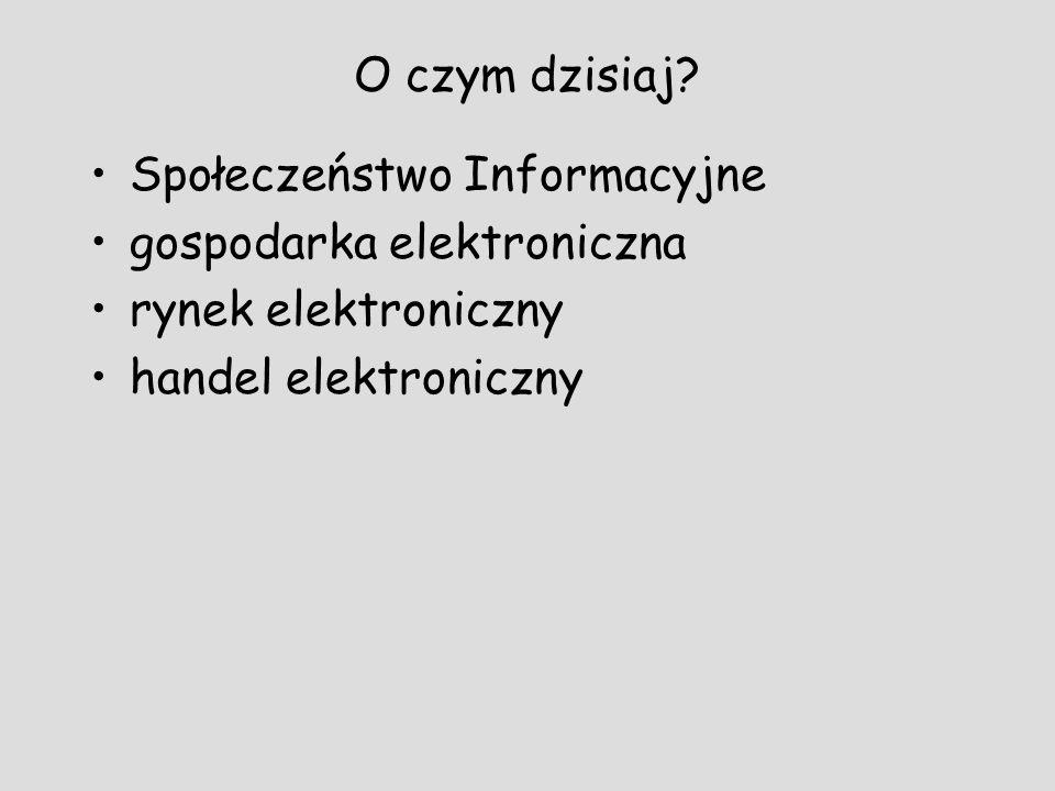 O czym dzisiaj? Społeczeństwo Informacyjne gospodarka elektroniczna rynek elektroniczny handel elektroniczny