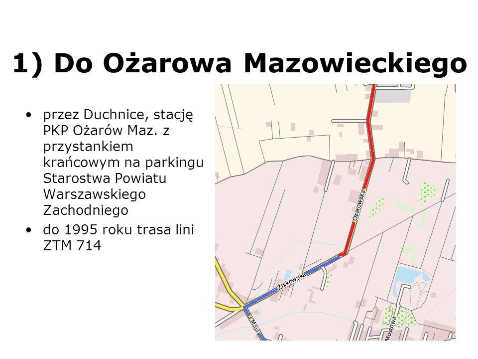 1) Do Ożarowa Mazowieckiego przez Duchnice, stację PKP Ożarów Maz. z przystankiem krańcowym na parkingu Starostwa Powiatu Warszawskiego Zachodniego do
