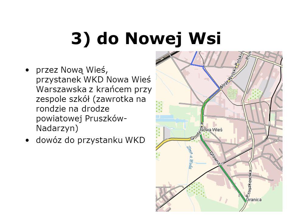 3) do Nowej Wsi przez Nową Wieś, przystanek WKD Nowa Wieś Warszawska z krańcem przy zespole szkół (zawrotka na rondzie na drodze powiatowej Pruszków-