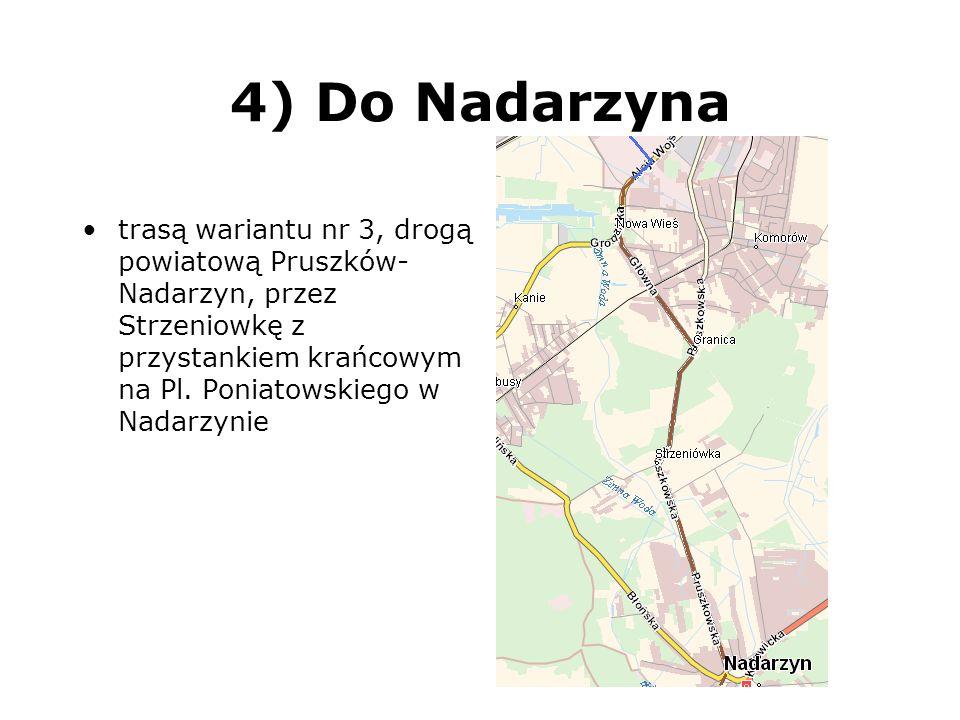 4) Do Nadarzyna trasą wariantu nr 3, drogą powiatową Pruszków- Nadarzyn, przez Strzeniowkę z przystankiem krańcowym na Pl. Poniatowskiego w Nadarzynie