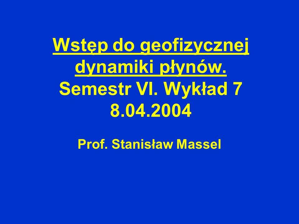 Wstęp do geofizycznej dynamiki płynów. Semestr VI. Wykład 7 8.04.2004 Prof. Stanisław Massel