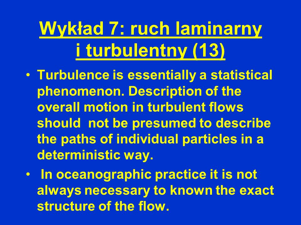 Wykład 7: ruch laminarny i turbulentny (13) Turbulence is essentially a statistical phenomenon. Description of the overall motion in turbulent flows s