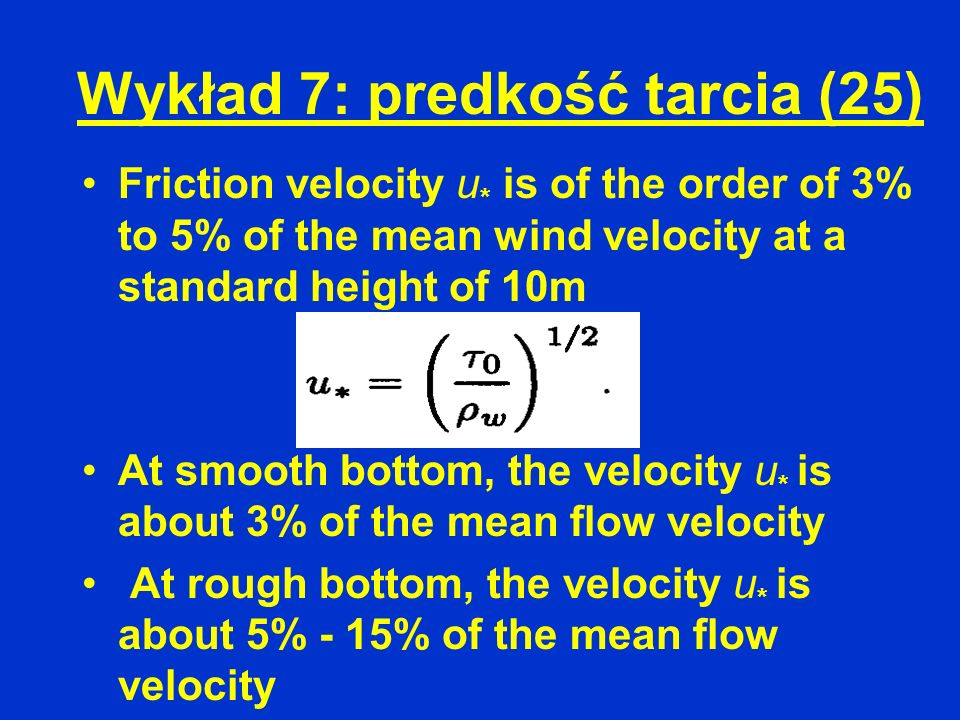 Wykład 7: predkość tarcia (25) Friction velocity u * is of the order of 3% to 5% of the mean wind velocity at a standard height of 10m At smooth botto