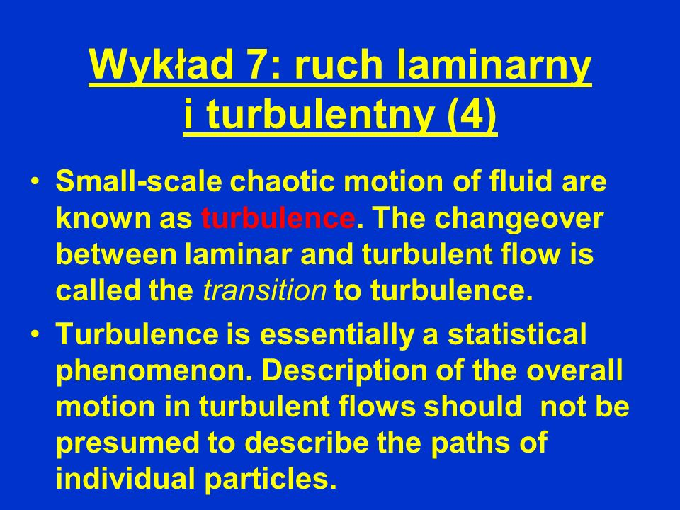 Wykład 7: ruch laminarny i turbulentny (4) Small-scale chaotic motion of fluid are known as turbulence. The changeover between laminar and turbulent f