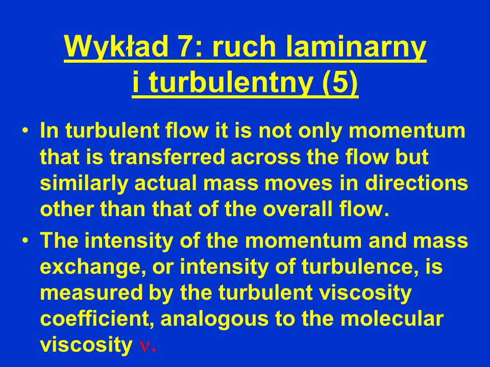 Wykład 7: ruch laminarny i turbulentny (5) In turbulent flow it is not only momentum that is transferred across the flow but similarly actual mass mov