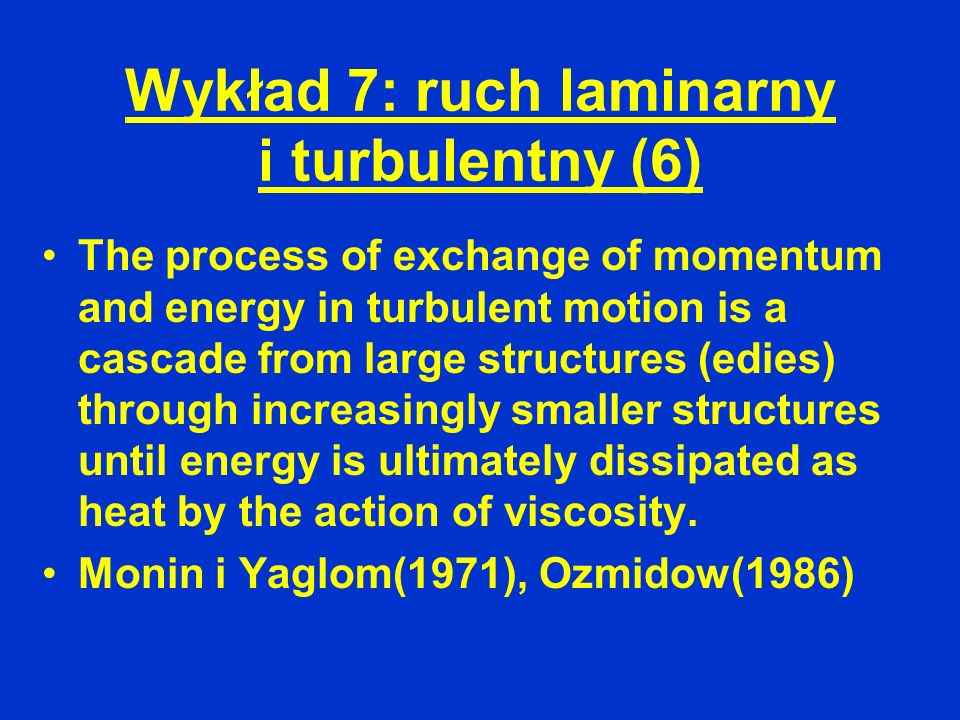 Wykład 7: ruch laminarny i turbulentny (6) The process of exchange of momentum and energy in turbulent motion is a cascade from large structures (edie