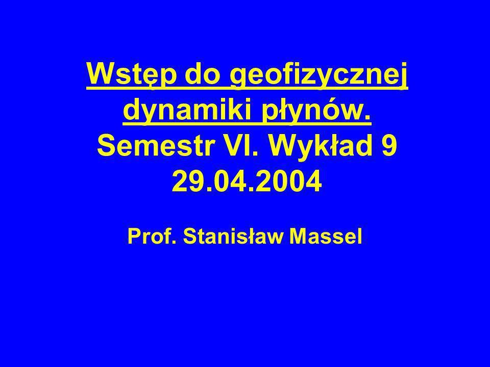 Wstęp do geofizycznej dynamiki płynów. Semestr VI. Wykład 9 29.04.2004 Prof. Stanisław Massel
