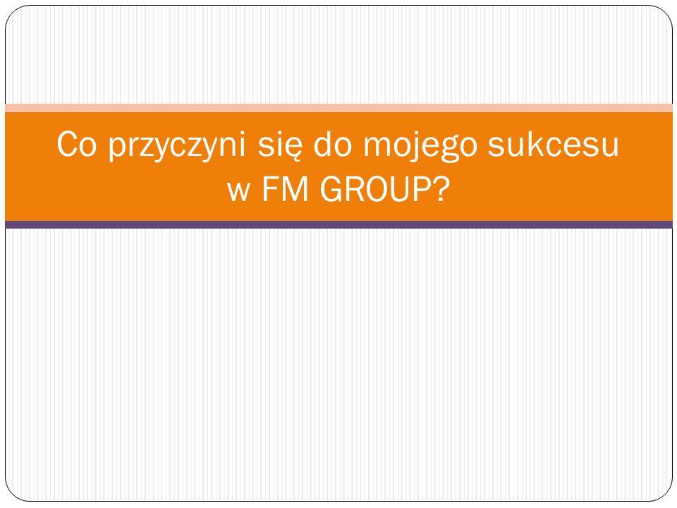 Co przyczyni się do mojego sukcesu w FM GROUP?