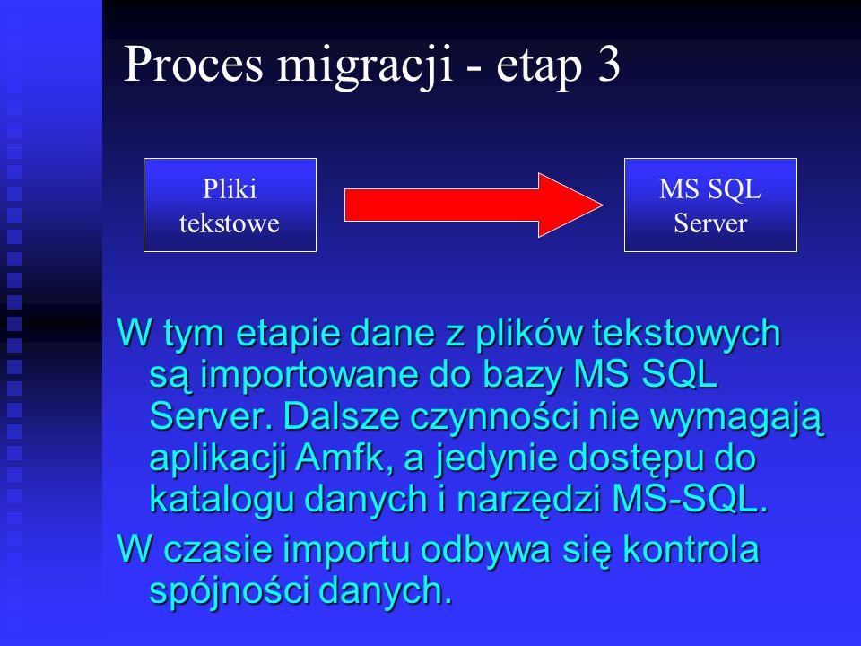 Proces migracji - etap 3 W tym etapie dane z plików tekstowych są importowane do bazy MS SQL Server. Dalsze czynności nie wymagają aplikacji Amfk, a j