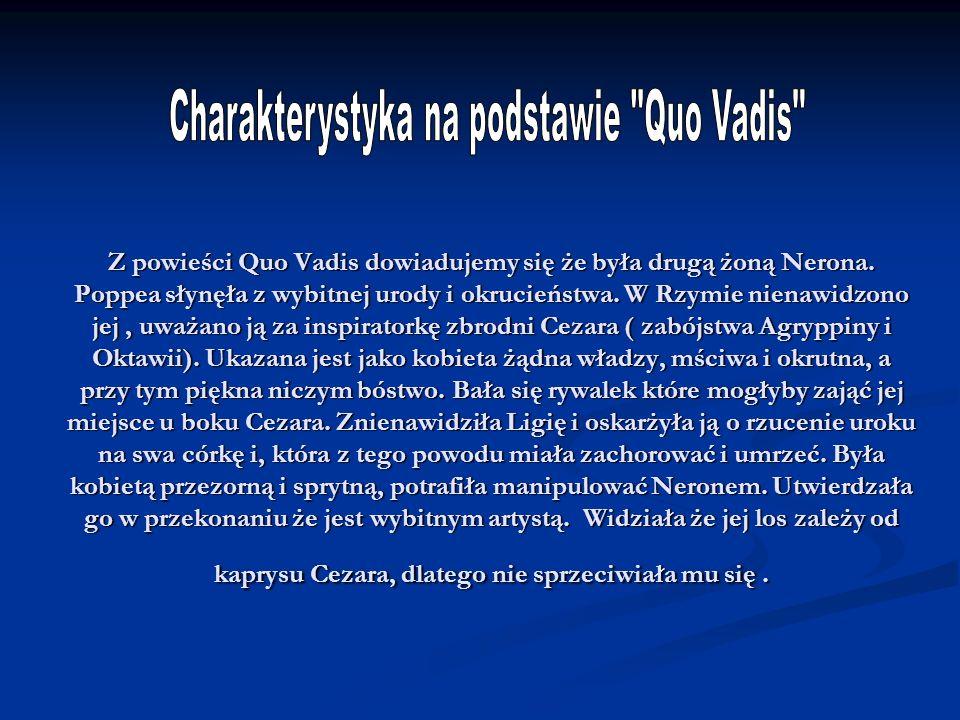 Z powieści Quo Vadis dowiadujemy się że była drugą żoną Nerona. Poppea słynęła z wybitnej urody i okrucieństwa. W Rzymie nienawidzono jej, uważano ją