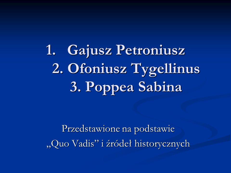 1.Gajusz Petroniusz 2. Ofoniusz Tygellinus 3. Poppea Sabina Przedstawione na podstawie Quo Vadis i źródeł historycznych