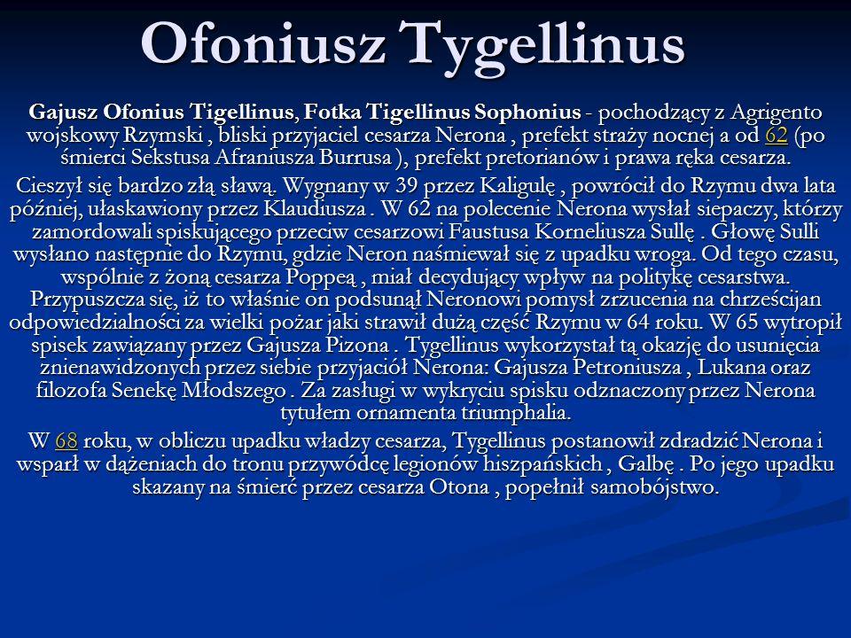 Ofoniusz Tygellinus Gajusz Ofonius Tigellinus, Fotka Tigellinus Sophonius - pochodzący z Agrigento wojskowy Rzymski, bliski przyjaciel cesarza Nerona,