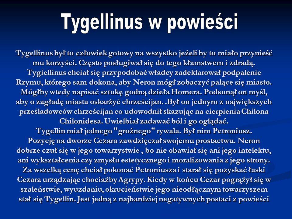 Tygellinus był to człowiek gotowy na wszystko jeżeli by to miało przynieść mu korzyści. Często posługiwał się do tego kłamstwem i zdradą. Tygiellinus
