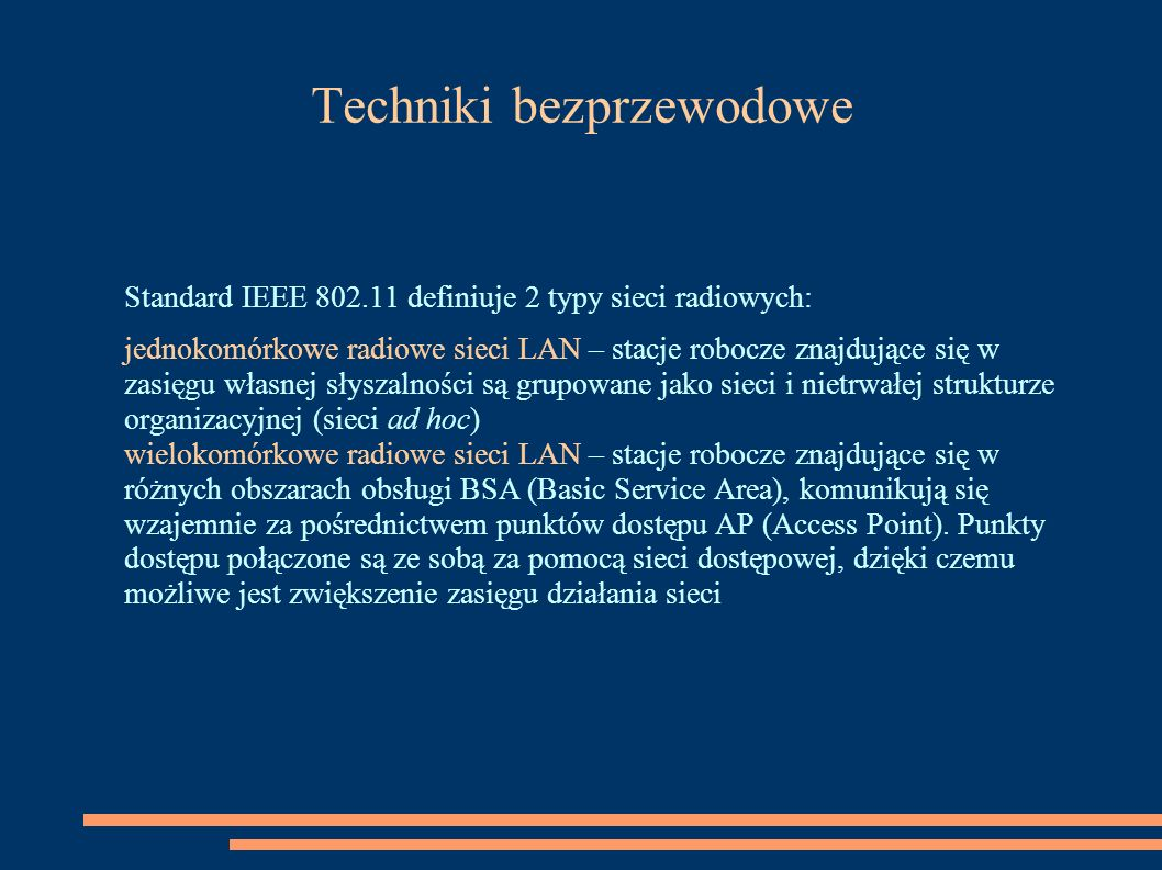Techniki bezprzewodowe Standard IEEE 802.11 definiuje 2 typy sieci radiowych: jednokomórkowe radiowe sieci LAN – stacje robocze znajdujące się w zasię