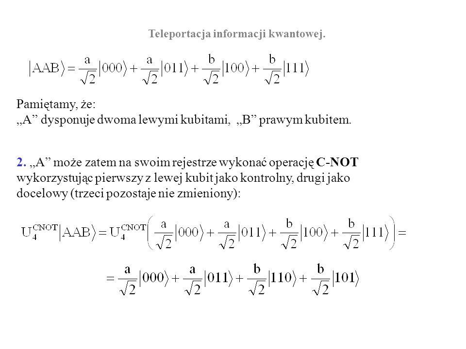 Teleportacja informacji kwantowej. Pamiętamy, że: A dysponuje dwoma lewymi kubitami, B prawym kubitem. 2. A może zatem na swoim rejestrze wykonać oper