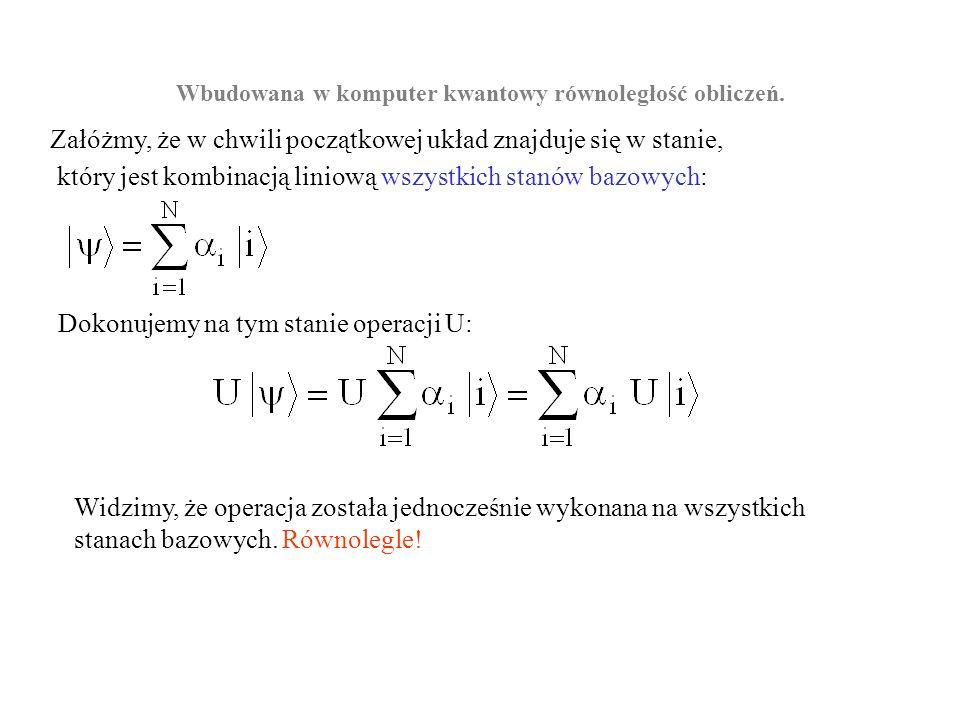 Wbudowana w komputer kwantowy równoległość obliczeń. Załóżmy, że w chwili początkowej układ znajduje się w stanie, który jest kombinacją liniową wszys