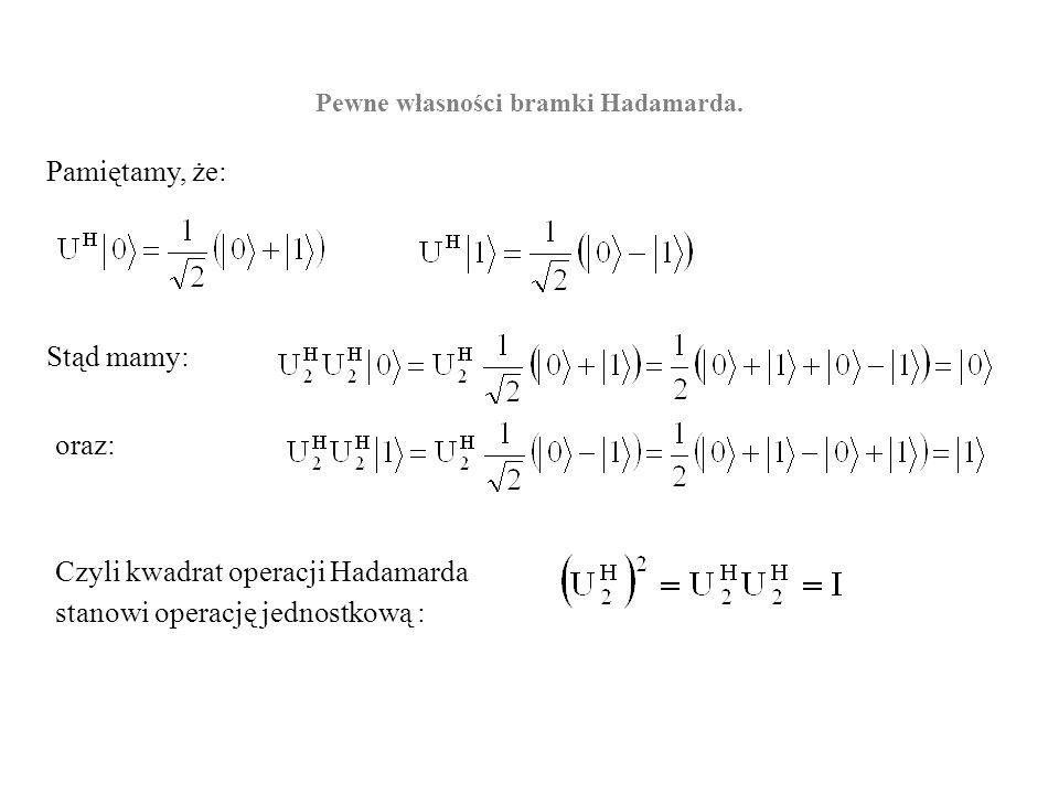 Pewne własności bramki Hadamarda. Pamiętamy, że: Stąd mamy: oraz: Czyli kwadrat operacji Hadamarda stanowi operację jednostkową :