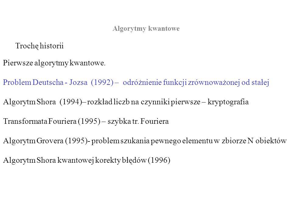 Algorytmy kwantowe Trochę historii Pierwsze algorytmy kwantowe. Problem Deutscha - Jozsa (1992) – odróżnienie funkcji zrównoważonej od stałej Algorytm