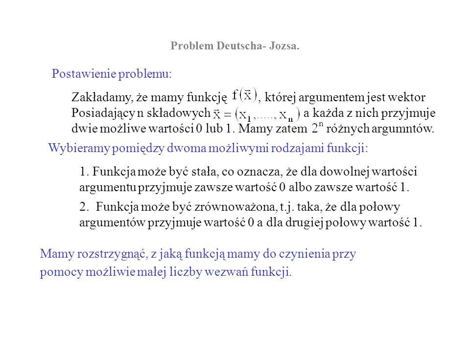 Problem Deutscha- Jozsa. Postawienie problemu: Zakładamy, że mamy funkcję, której argumentem jest wektor Posiadający n składowych a każda z nich przyj