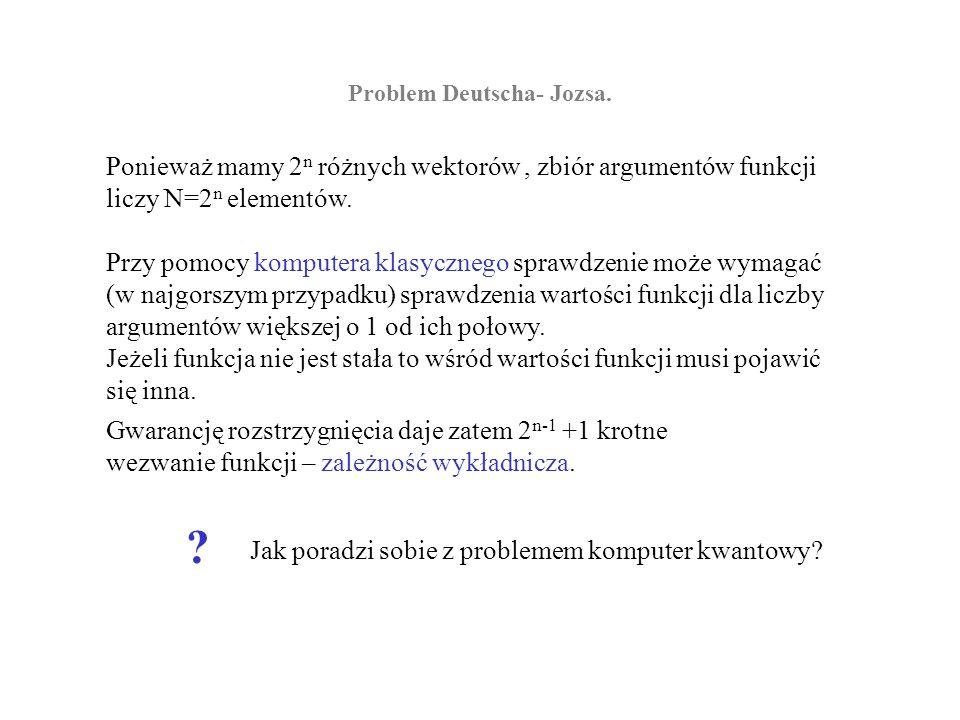 Problem Deutscha- Jozsa. Ponieważ mamy 2 n różnych wektorów, zbiór argumentów funkcji liczy N=2 n elementów. Przy pomocy komputera klasycznego sprawdz