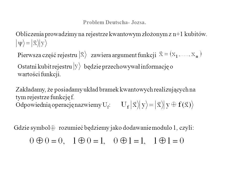 Problem Deutscha- Jozsa. Obliczenia prowadzimy na rejestrze kwantowym złożonym z n+1 kubitów. Ostatni kubit rejestru będzie przechowywał informację o