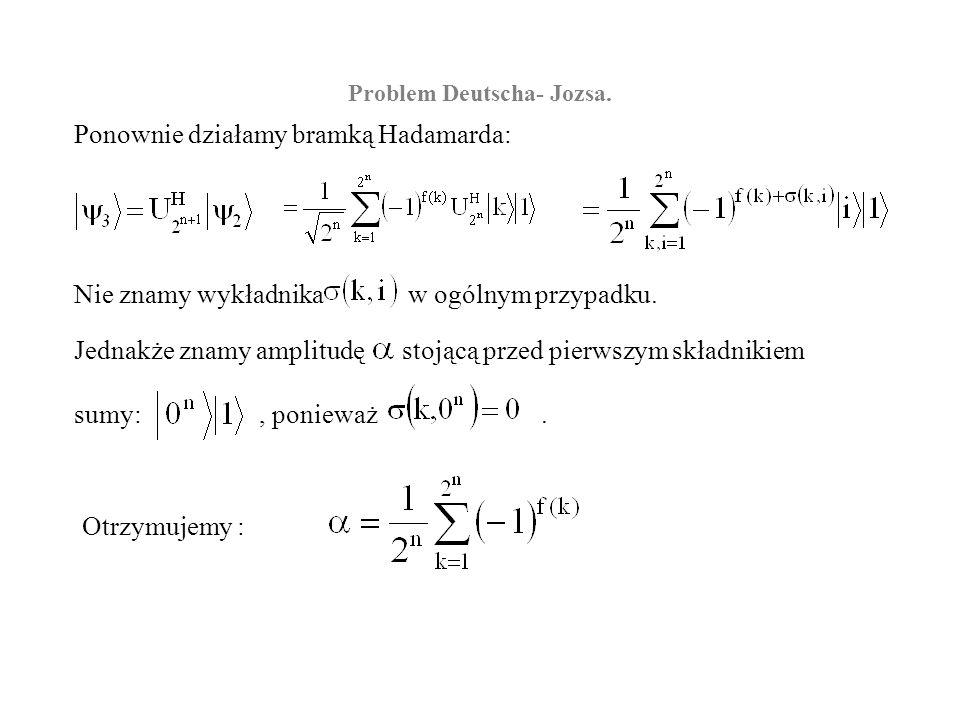 Problem Deutscha- Jozsa. Ponownie działamy bramką Hadamarda: Nie znamy wykładnika w ogólnym przypadku. Jednakże znamy amplitudę stojącą przed pierwszy