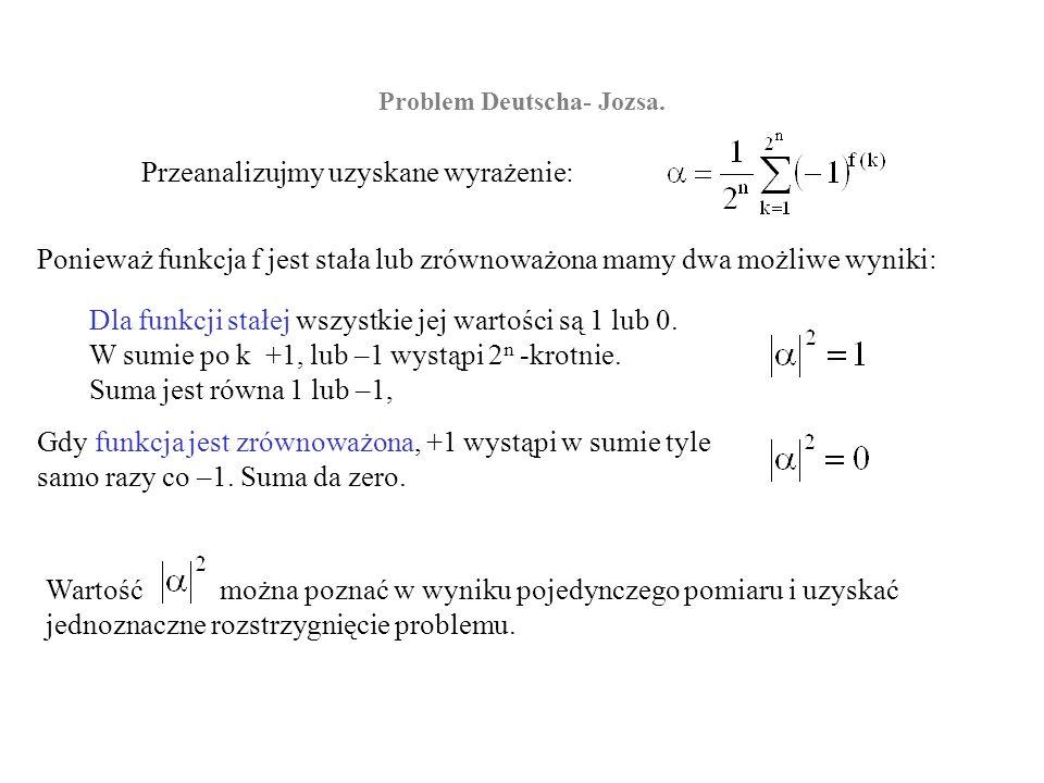 Przeanalizujmy uzyskane wyrażenie: Problem Deutscha- Jozsa. Ponieważ funkcja f jest stała lub zrównoważona mamy dwa możliwe wyniki: Dla funkcji stałej