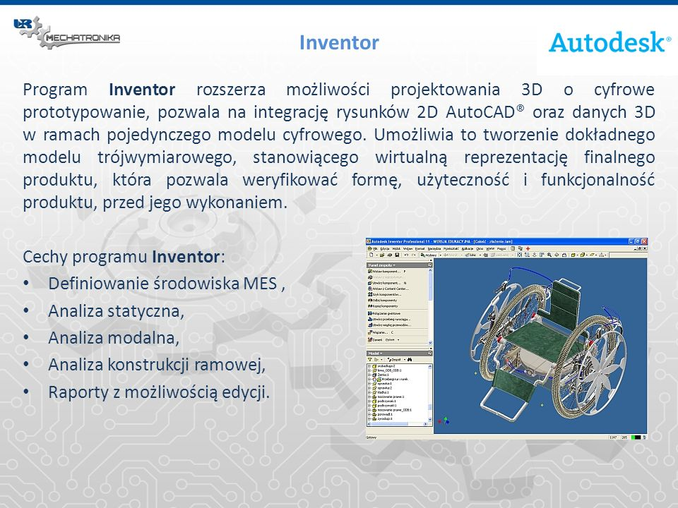 Inventor Program Inventor rozszerza możliwości projektowania 3D o cyfrowe prototypowanie, pozwala na integrację rysunków 2D AutoCAD® oraz danych 3D w