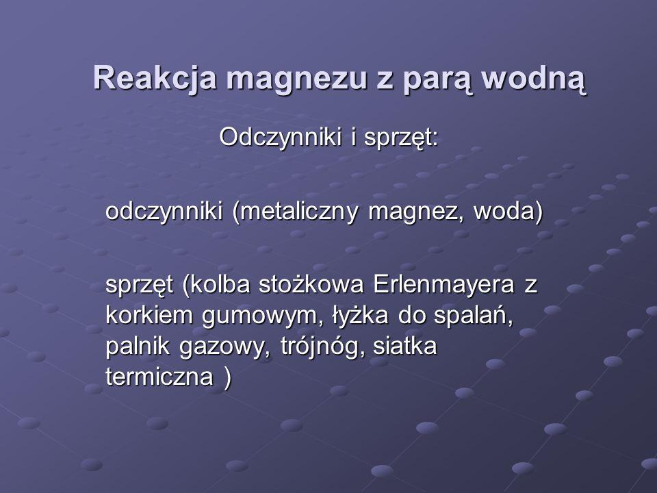Reakcja magnezu z parą wodną Odczynniki i sprzęt: odczynniki (metaliczny magnez, woda) sprzęt (kolba stożkowa Erlenmayera z korkiem gumowym, łyżka do