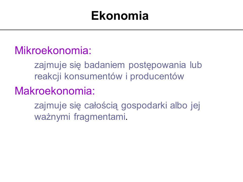 Ekonomia Mikroekonomia: zajmuje się badaniem postępowania lub reakcji konsumentów i producentów Makroekonomia: zajmuje się całością gospodarki albo je