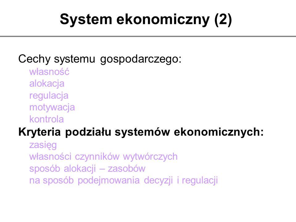 System ekonomiczny (2) Cechy systemu gospodarczego: własność alokacja regulacja motywacja kontrola Kryteria podziału systemów ekonomicznych: zasięg wł