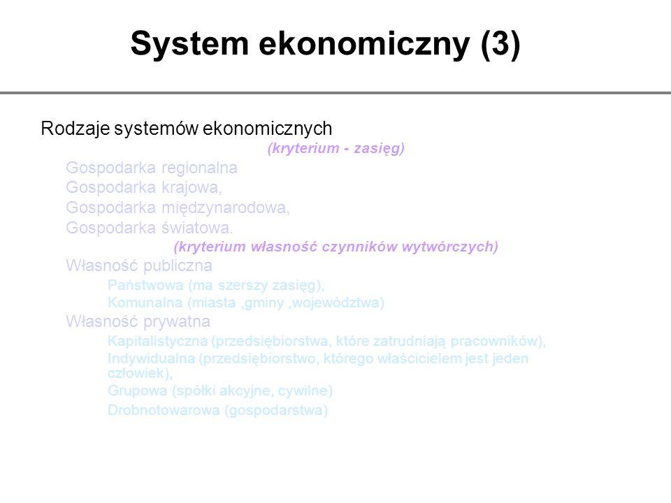 System ekonomiczny (3) Rodzaje systemów ekonomicznych (kryterium - zasięg) Gospodarka regionalna Gospodarka krajowa, Gospodarka międzynarodowa, Gospod