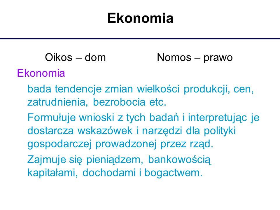 Ekonomia Oikos – domNomos – prawo Ekonomia bada tendencje zmian wielkości produkcji, cen, zatrudnienia, bezrobocia etc. Formułuje wnioski z tych badań