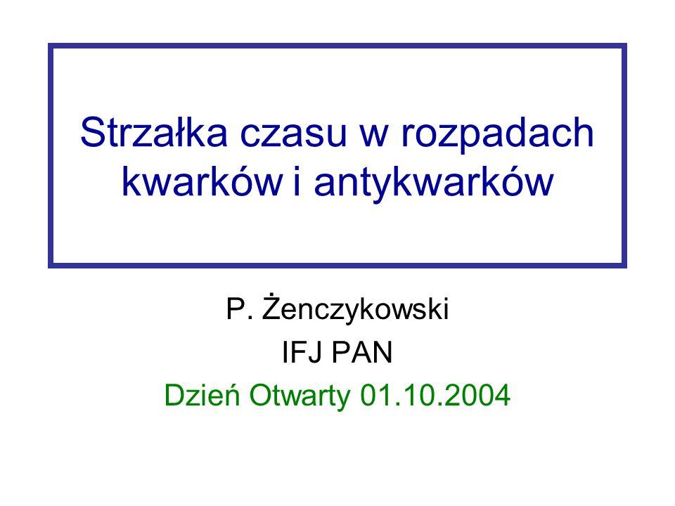 Strzałka czasu w rozpadach kwarków i antykwarków P. Żenczykowski IFJ PAN Dzień Otwarty 01.10.2004