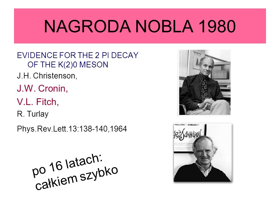 NAGRODA NOBLA 1980 EVIDENCE FOR THE 2 PI DECAY OF THE K(2)0 MESON J.H. Christenson, J.W. Cronin, V.L. Fitch, R. Turlay Phys.Rev.Lett.13:138-140,1964 p