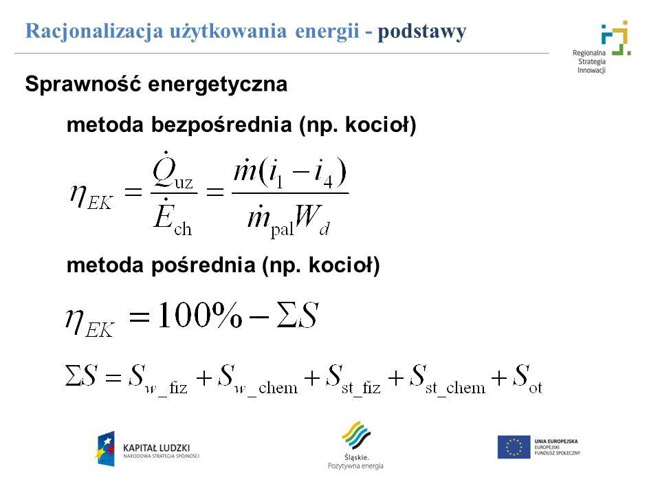 Racjonalizacja użytkowania energii - podstawy Sprawność energetyczna metoda bezpośrednia (np. kocioł) metoda pośrednia (np. kocioł)